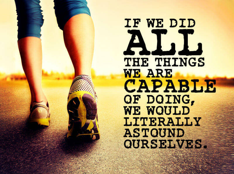 If we did all the things we are capable of doing, we would literally astound ourselves